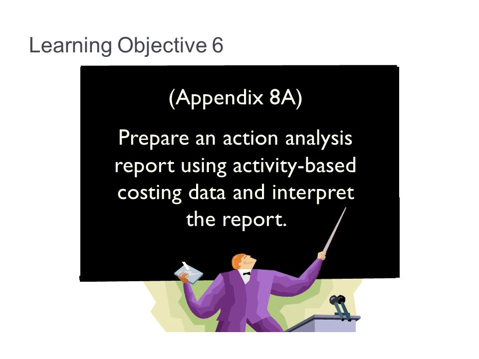 Learning Objective 6 (Appendix 8A) Prepare an action analysis report using activity-based costing data and interpret the report.
