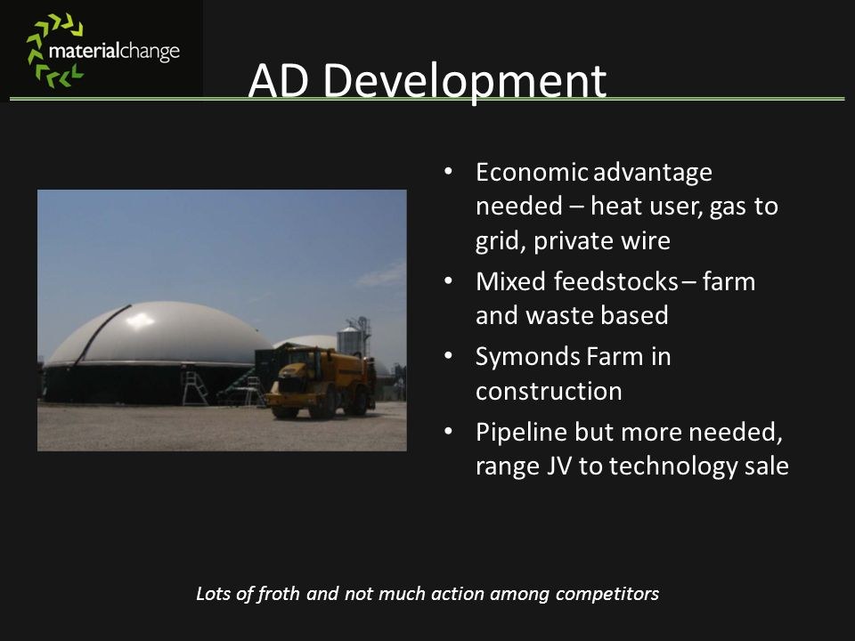 AD Development Economic advantage needed – heat user, gas to grid, private wire. Mixed feedstocks – farm and waste based.