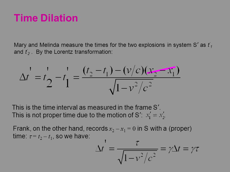Time Dilation Mary and Melinda measure the times for the two explosions in system S' as t'1 and t'2 . By the Lorentz transformation: