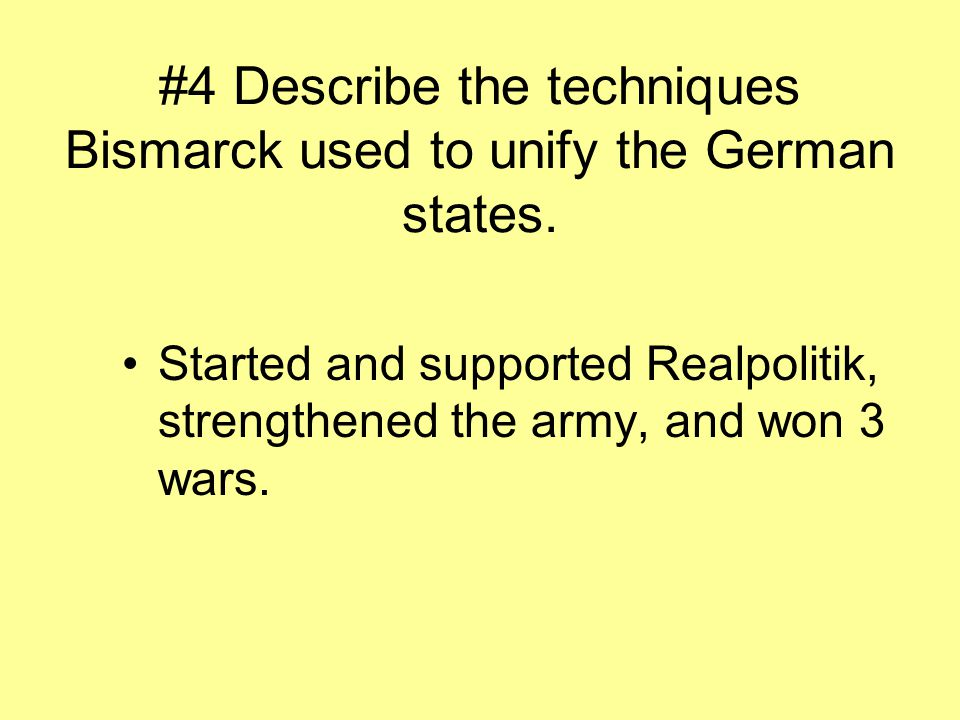 #4 Describe the techniques Bismarck used to unify the German states.