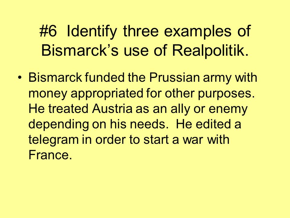 #6 Identify three examples of Bismarck's use of Realpolitik.