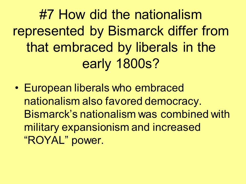 #7 How did the nationalism represented by Bismarck differ from that embraced by liberals in the early 1800s