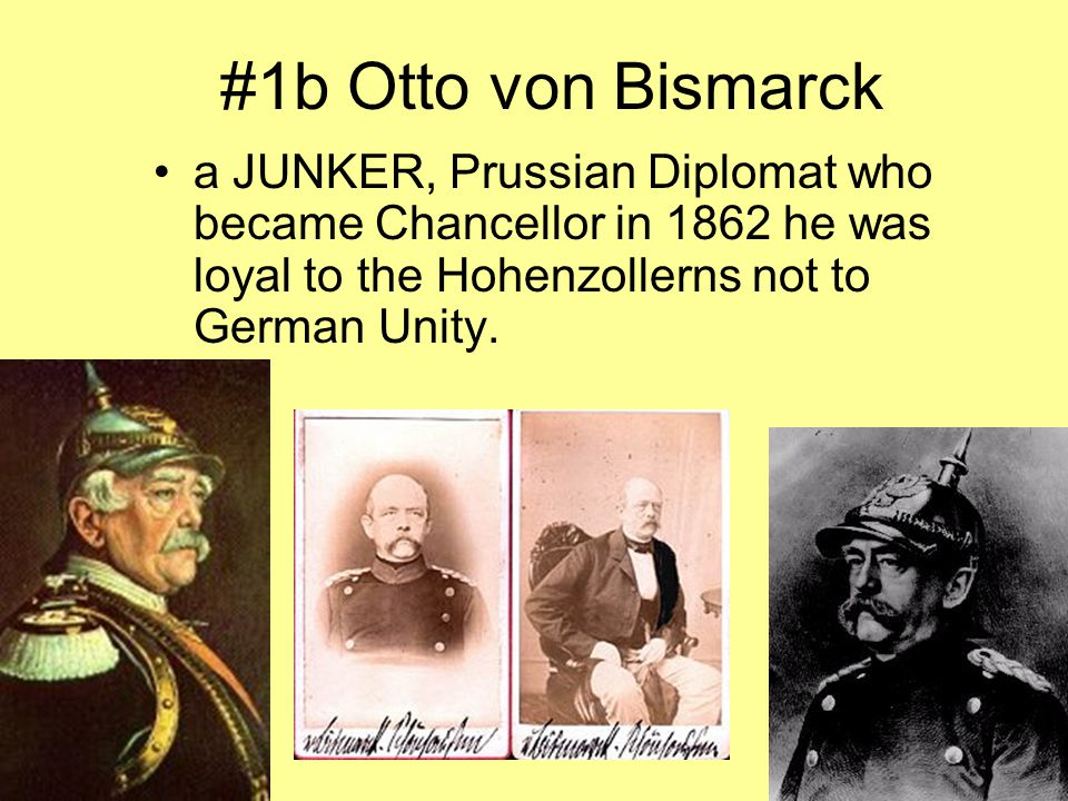 #1b Otto von Bismarck a JUNKER, Prussian Diplomat who became Chancellor in 1862 he was loyal to the Hohenzollerns not to German Unity.