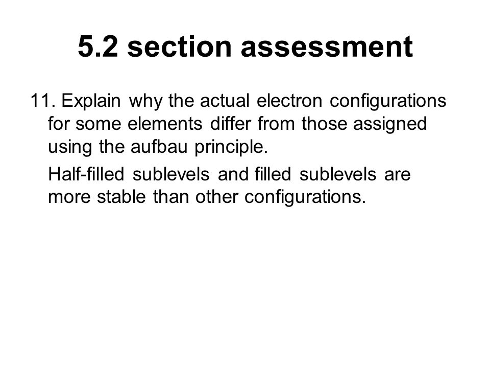 5.2 section assessment 11. Explain why the actual electron configurations for some elements differ from those assigned using the aufbau principle.