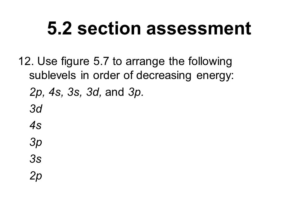 5.2 section assessment 12. Use figure 5.7 to arrange the following sublevels in order of decreasing energy: