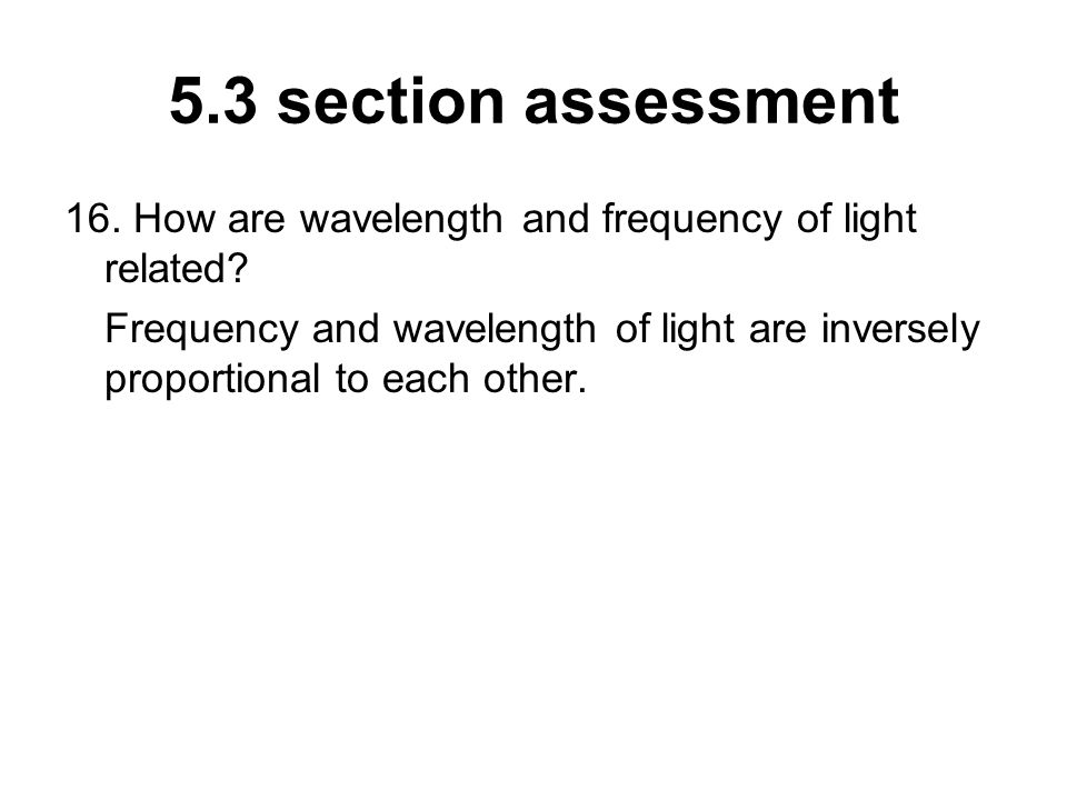5.3 section assessment 16. How are wavelength and frequency of light related