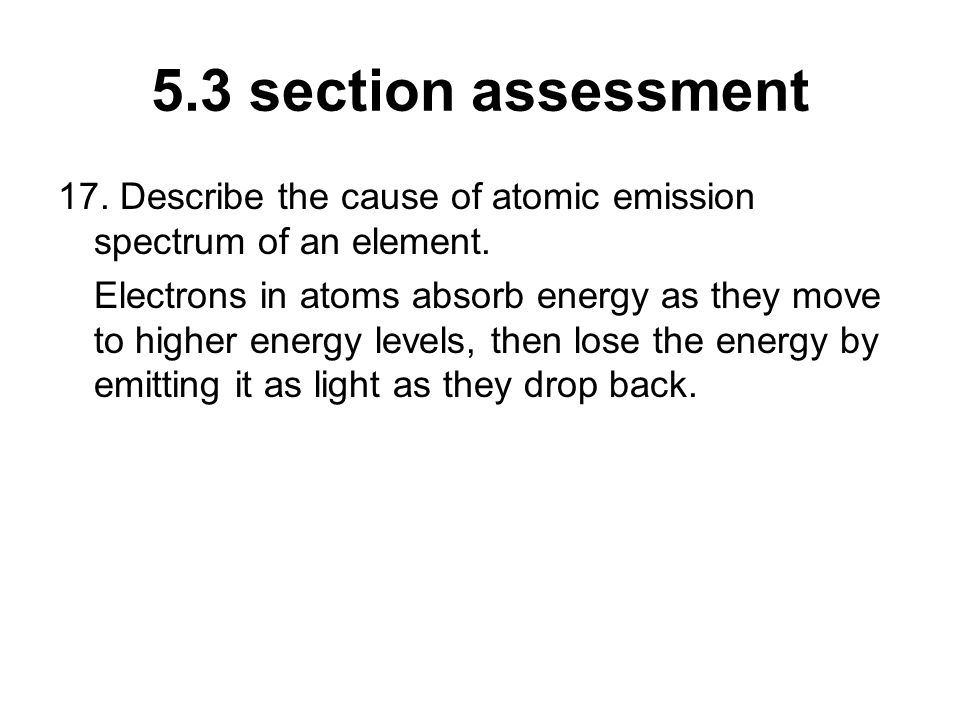 5.3 section assessment 17. Describe the cause of atomic emission spectrum of an element.
