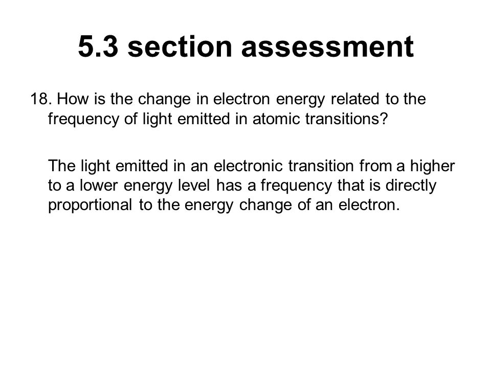 5.3 section assessment 18. How is the change in electron energy related to the frequency of light emitted in atomic transitions