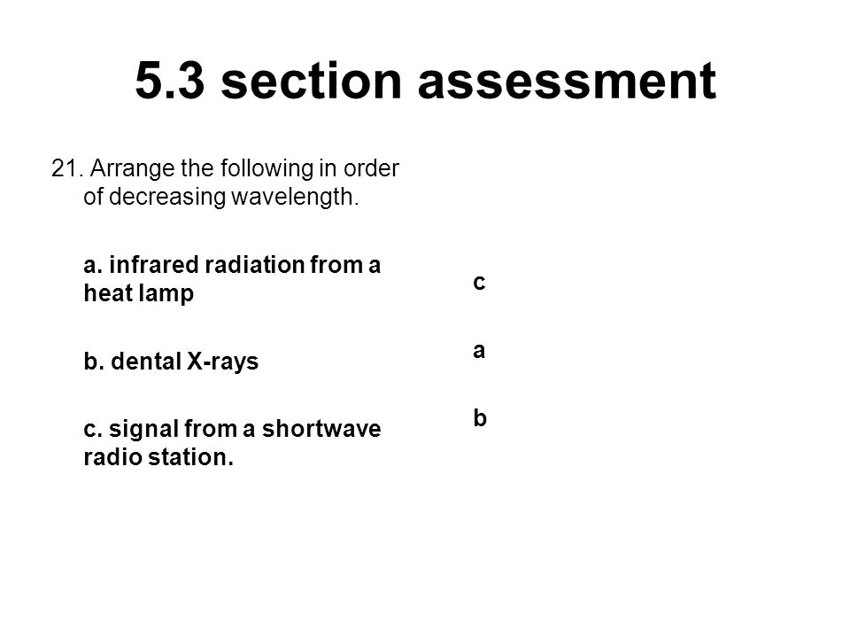 5.3 section assessment 21. Arrange the following in order of decreasing wavelength. a. infrared radiation from a heat lamp.