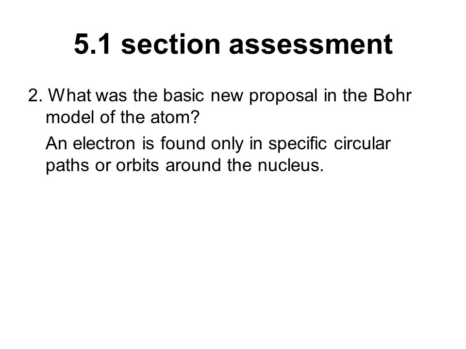 5.1 section assessment 2. What was the basic new proposal in the Bohr model of the atom