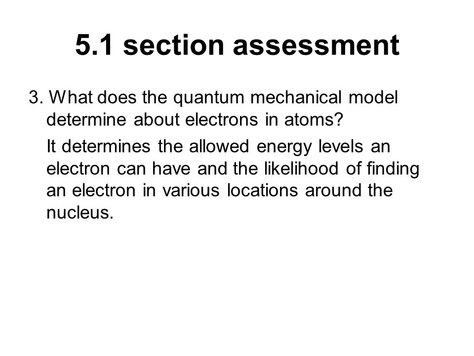 5.1 section assessment 3. What does the quantum mechanical model determine about electrons in atoms