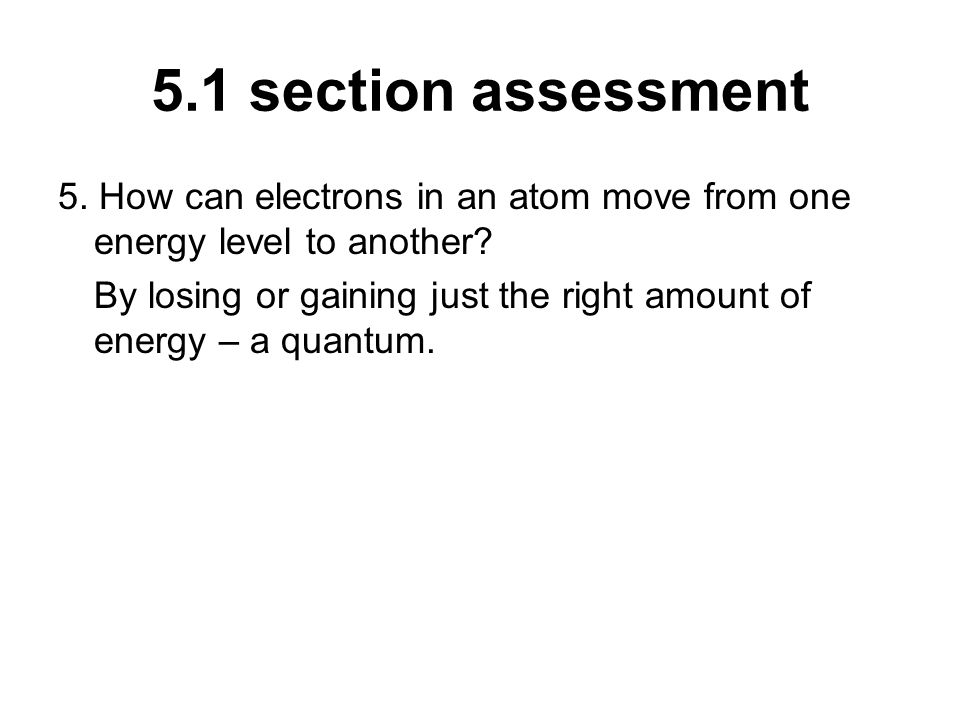 5.1 section assessment 5. How can electrons in an atom move from one energy level to another