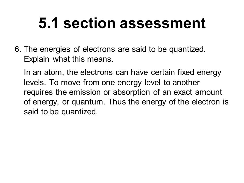 5.1 section assessment 6. The energies of electrons are said to be quantized. Explain what this means.