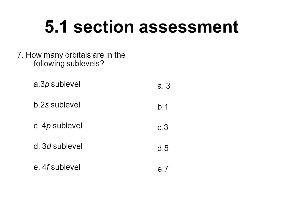 5.1 section assessment 7. How many orbitals are in the following sublevels a.3p sublevel. b.2s sublevel.
