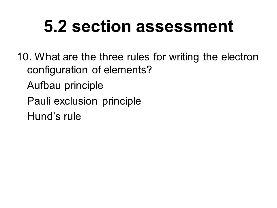 5.2 section assessment 10. What are the three rules for writing the electron configuration of elements