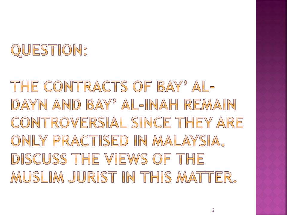 QUESTION: The contracts of bay' al-dayn and bay' al-inah remain controversial since they are only practised in Malaysia.