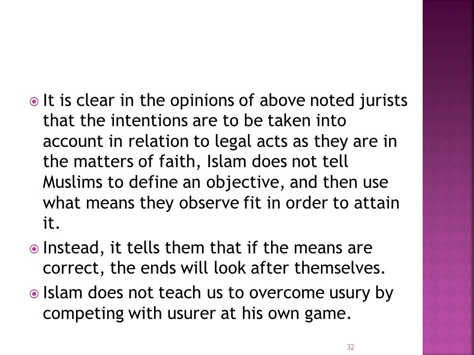 It is clear in the opinions of above noted jurists that the intentions are to be taken into account in relation to legal acts as they are in the matters of faith, Islam does not tell Muslims to define an objective, and then use what means they observe fit in order to attain it.