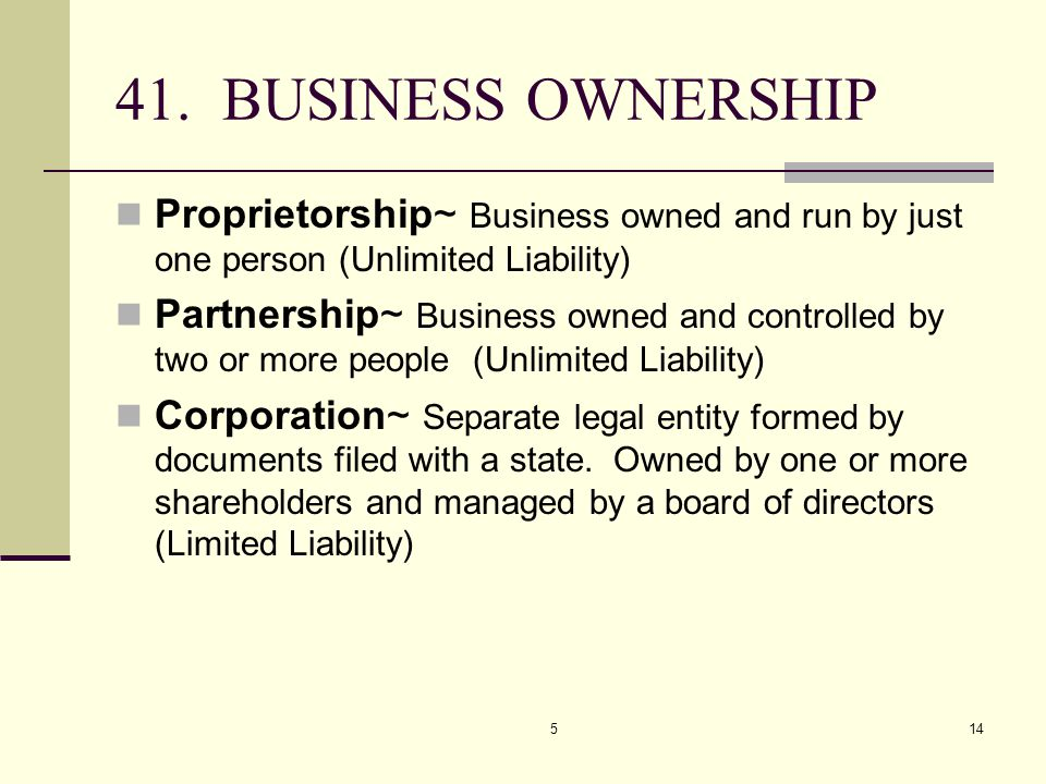 CHAPTER 5 4/7/2017. 41. BUSINESS OWNERSHIP. Proprietorship~ Business owned and run by just one person (Unlimited Liability)