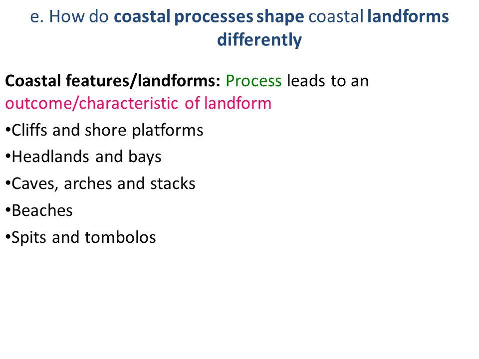 e. How do coastal processes shape coastal landforms differently