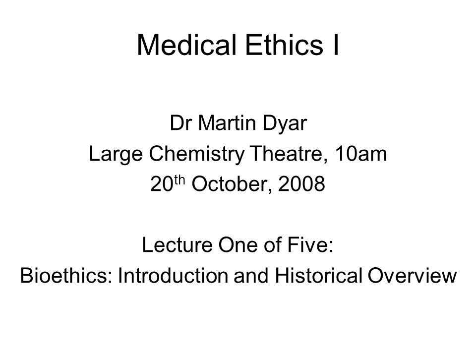 Medical Ethics I Dr Martin Dyar Large Chemistry Theatre, 10am