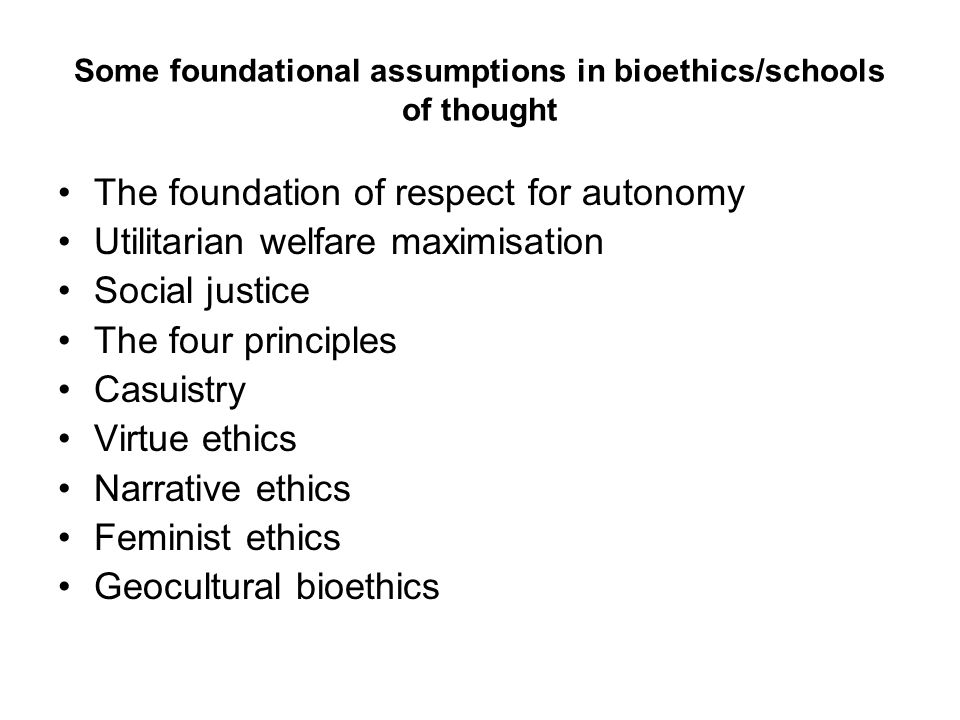 Some foundational assumptions in bioethics/schools of thought