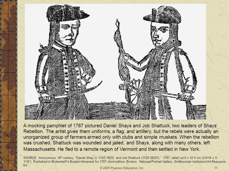 A mocking pamphlet of 1787 pictured Daniel Shays and Job Shattuck, two leaders of Shays' Rebellion. The artist gives them uniforms, a flag, and artillery, but the rebels were actually an unorganized group of farmers armed only with clubs and simple muskets. When the rebellion was crushed, Shattuck was wounded and jailed, and Shays, along with many others, left Massachusetts. He fled to a remote region of Vermont and then settled in New York.