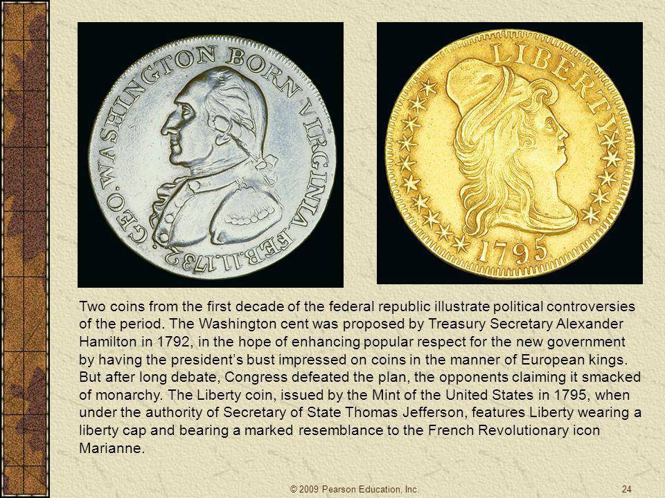 Two coins from the first decade of the federal republic illustrate political controversies of the period. The Washington cent was proposed by Treasury Secretary Alexander Hamilton in 1792, in the hope of enhancing popular respect for the new government by having the president's bust impressed on coins in the manner of European kings. But after long debate, Congress defeated the plan, the opponents claiming it smacked of monarchy. The Liberty coin, issued by the Mint of the United States in 1795, when under the authority of Secretary of State Thomas Jefferson, features Liberty wearing a liberty cap and bearing a marked resemblance to the French Revolutionary icon Marianne.