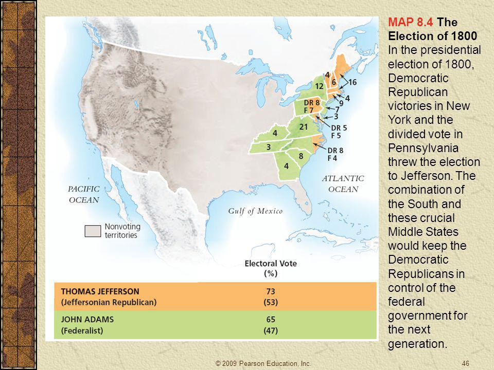 MAP 8.4 The Election of 1800 In the presidential election of 1800, Democratic Republican victories in New York and the divided vote in Pennsylvania threw the election to Jefferson. The combination of the South and these crucial Middle States would keep the Democratic Republicans in control of the federal government for the next generation.