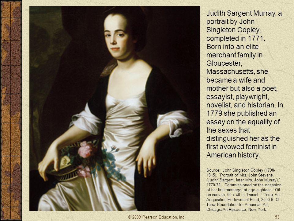 Judith Sargent Murray, a portrait by John Singleton Copley, completed in 1771. Born into an elite merchant family in Gloucester, Massachusetts, she became a wife and mother but also a poet, essayist, playwright, novelist, and historian. In 1779 she published an essay on the equality of the sexes that distinguished her as the first avowed feminist in American history.