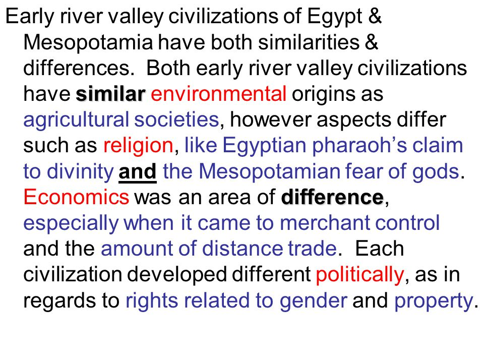 Early river valley civilizations of Egypt & Mesopotamia have both similarities & differences. Both early river valley civilizations have similar environmental origins as agricultural societies, however aspects differ such as religion, like Egyptian pharaoh's claim to divinity and the Mesopotamian fear of gods. Economics was an area of difference, especially when it came to merchant control and the amount of distance trade. Each civilization developed different politically, as in regards to rights related to gender and property.