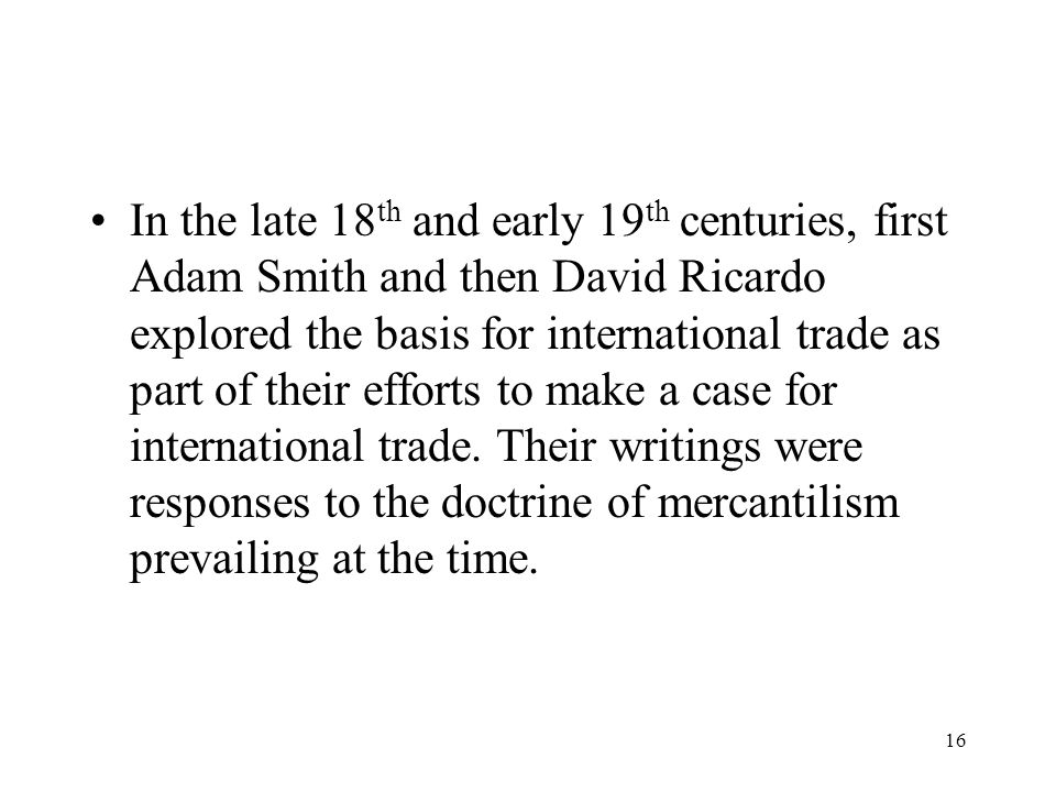 In the late 18th and early 19th centuries, first Adam Smith and then David Ricardo explored the basis for international trade as part of their efforts to make a case for international trade.