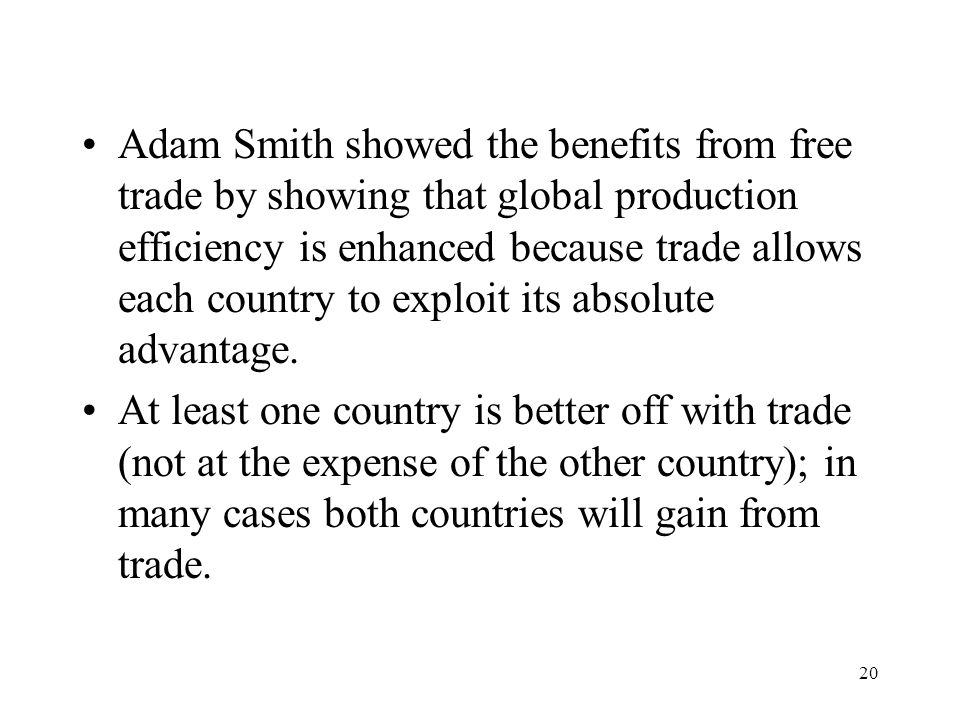 Adam Smith showed the benefits from free trade by showing that global production efficiency is enhanced because trade allows each country to exploit its absolute advantage.
