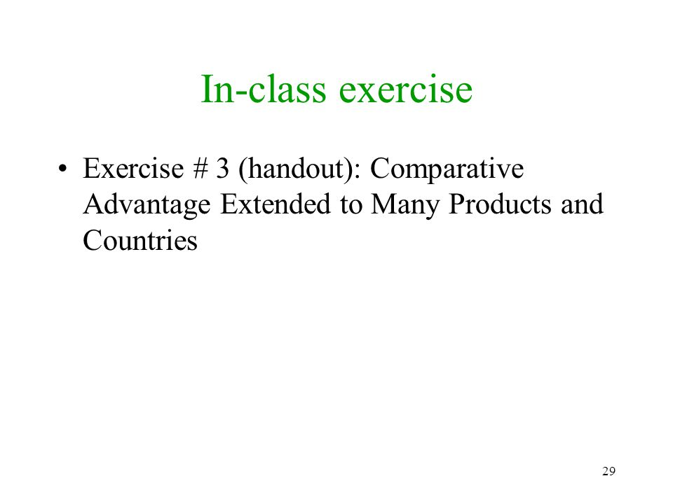 In-class exercise Exercise # 3 (handout): Comparative Advantage Extended to Many Products and Countries.
