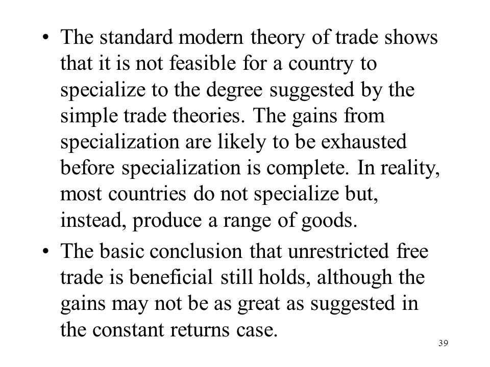 The standard modern theory of trade shows that it is not feasible for a country to specialize to the degree suggested by the simple trade theories. The gains from specialization are likely to be exhausted before specialization is complete. In reality, most countries do not specialize but, instead, produce a range of goods.