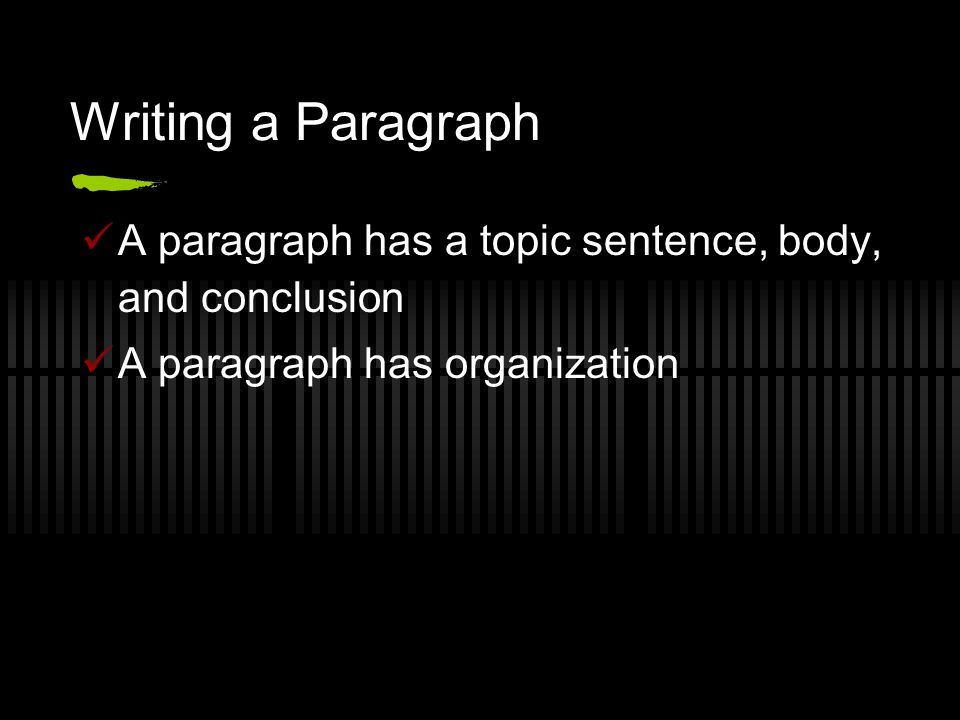 Writing a Paragraph A paragraph has a topic sentence, body, and conclusion.