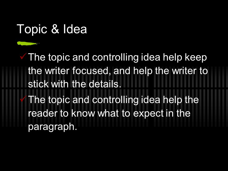Topic & Idea The topic and controlling idea help keep the writer focused, and help the writer to stick with the details.