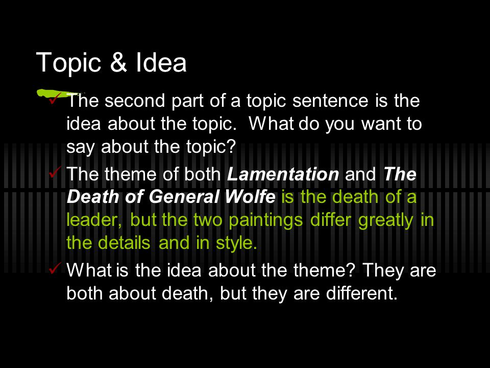 Topic & Idea The second part of a topic sentence is the idea about the topic. What do you want to say about the topic