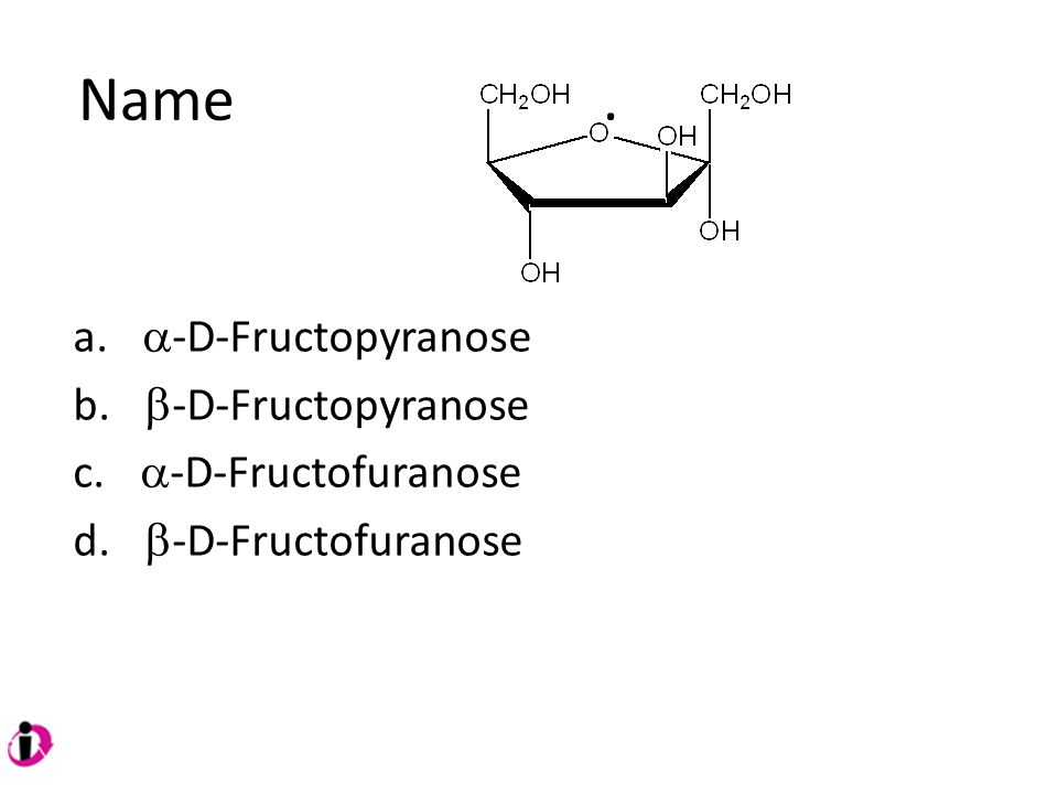 Name . a. a-D-Fructopyranose b. b-D-Fructopyranose