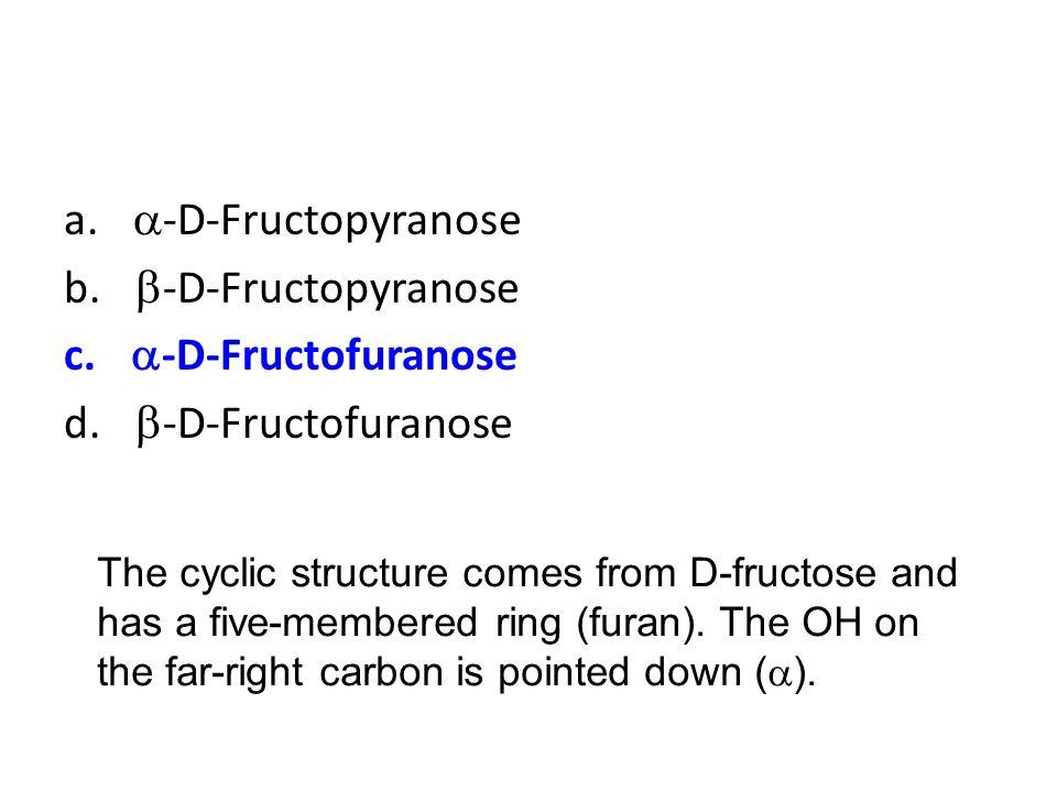 a. a-D-Fructopyranose b. b-D-Fructopyranose c. a-D-Fructofuranose
