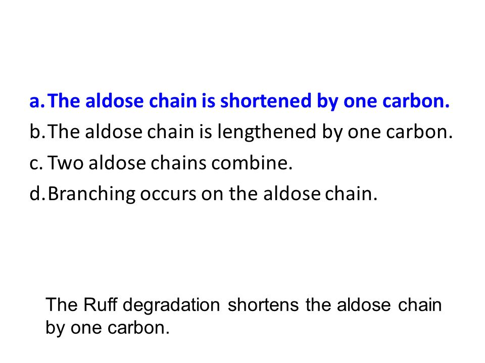 a. The aldose chain is shortened by one carbon.