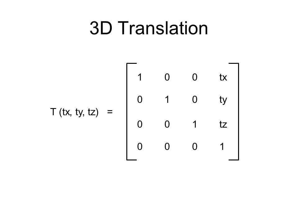 3D Translation 1 0 0 tx. 0 1 0 ty. T (tx, ty, tz) = 0 0 1 tz.