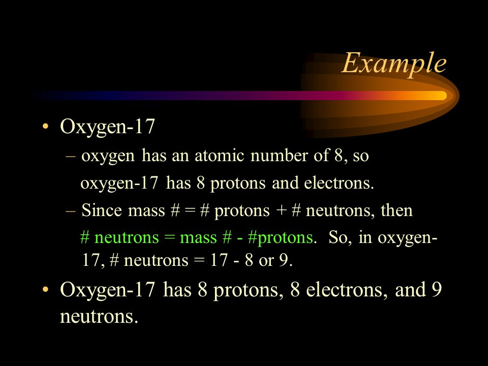 Example Oxygen-17. oxygen has an atomic number of 8, so. oxygen-17 has 8 protons and electrons. Since mass # = # protons + # neutrons, then.