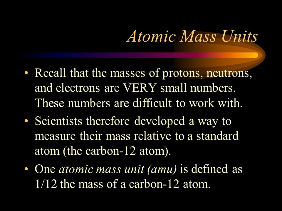 Atomic Mass Units Recall that the masses of protons, neutrons, and electrons are VERY small numbers. These numbers are difficult to work with.