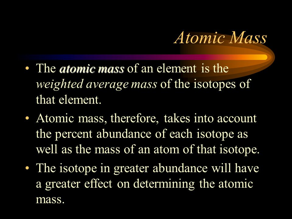 Atomic Mass The atomic mass of an element is the weighted average mass of the isotopes of that element.