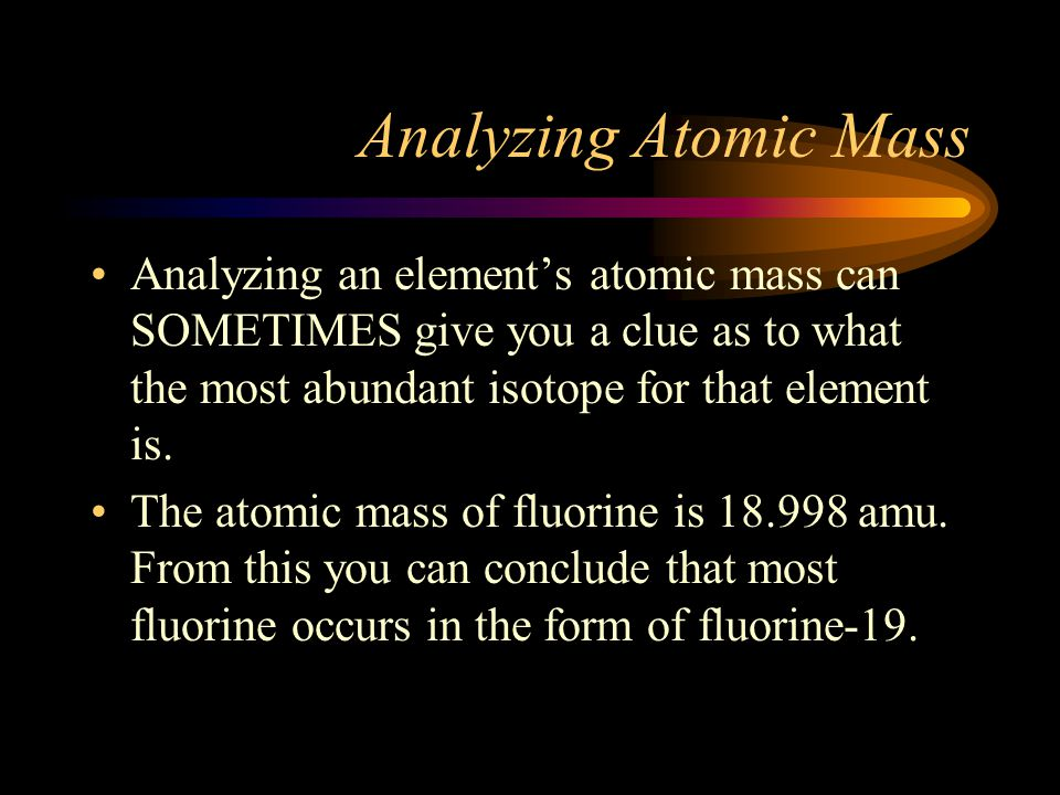 Analyzing Atomic Mass Analyzing an element's atomic mass can SOMETIMES give you a clue as to what the most abundant isotope for that element is.