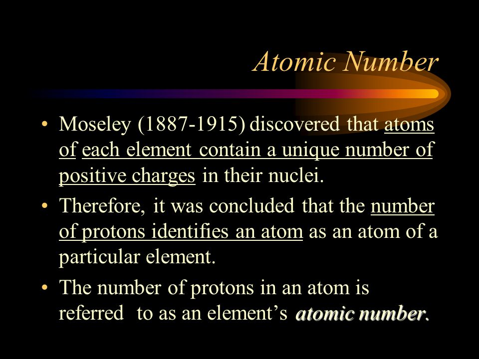 Atomic Number Moseley (1887-1915) discovered that atoms of each element contain a unique number of positive charges in their nuclei.