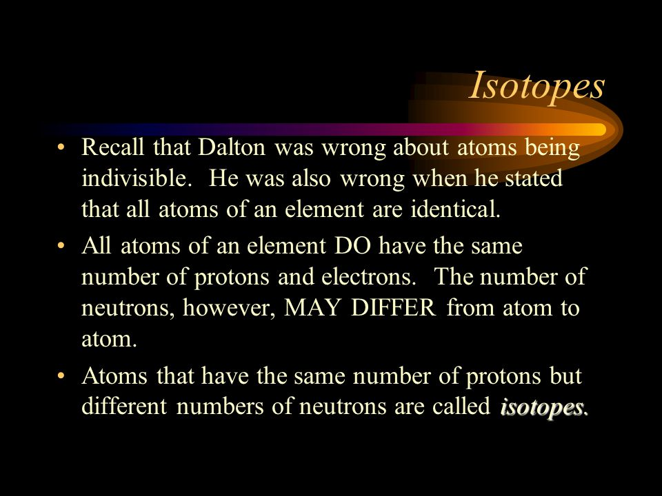 Isotopes Recall that Dalton was wrong about atoms being indivisible. He was also wrong when he stated that all atoms of an element are identical.