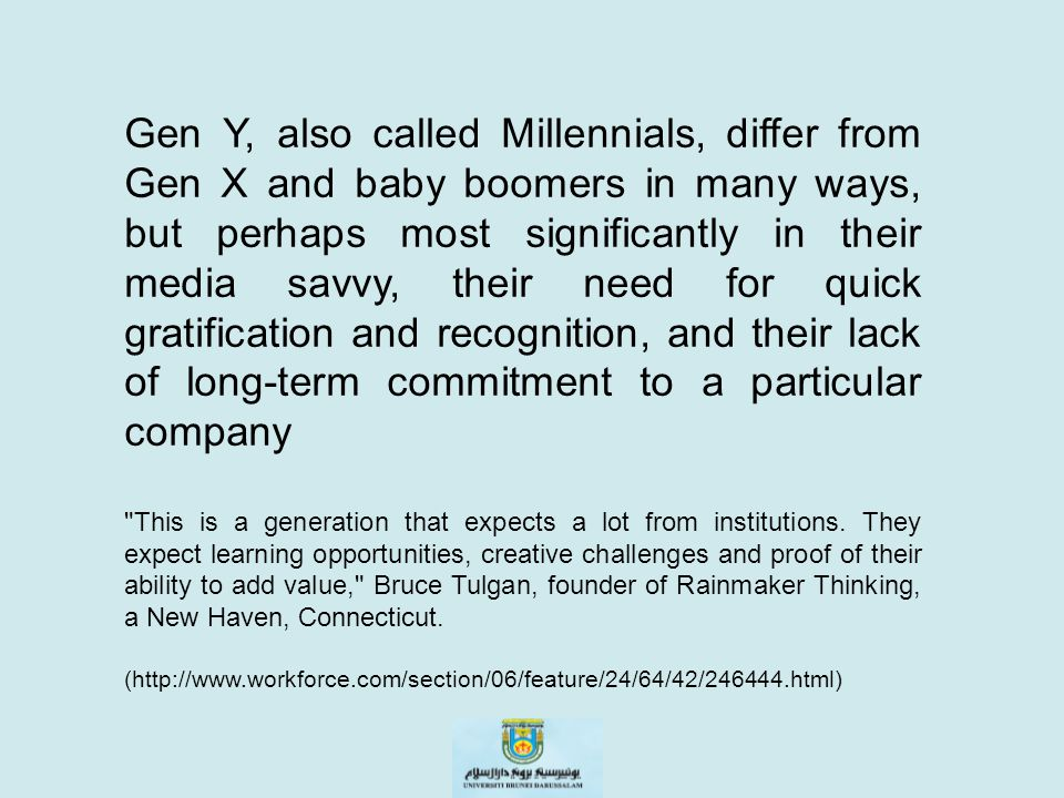Gen Y, also called Millennials, differ from Gen X and baby boomers in many ways, but perhaps most significantly in their media savvy, their need for quick gratification and recognition, and their lack of long-term commitment to a particular company