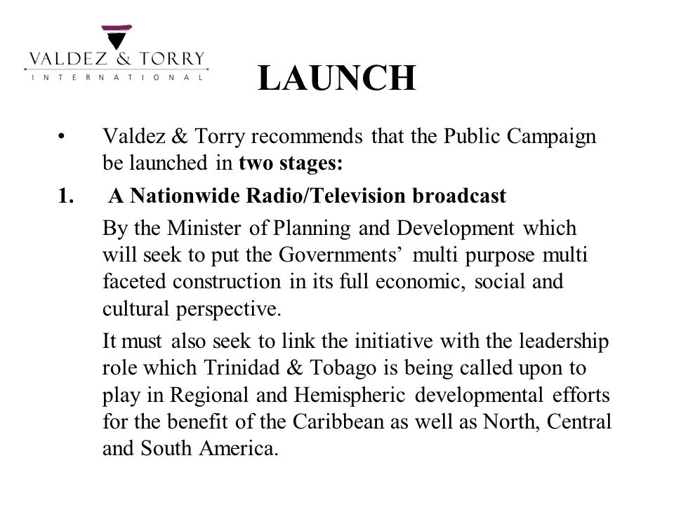 LAUNCH Valdez & Torry recommends that the Public Campaign be launched in two stages: A Nationwide Radio/Television broadcast.