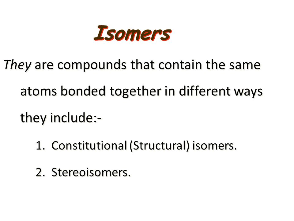 Isomers They are compounds that contain the same atoms bonded together in different ways they include:-
